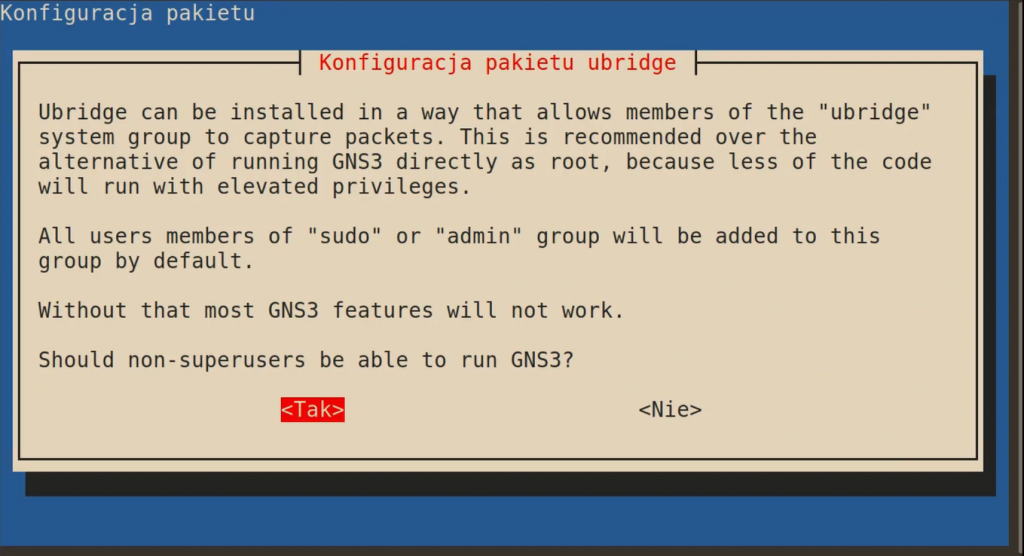 "Konfiguracja pakietu ubridge  Ubridge can be installed in a way that allows members of the ""ubridge"" system group to capture packets. This is recommended over the alternative of running GNS3 directly as root, because less of the code will run with elevated privileges.  All users members of ""sudo"" or ""admin"" group will be added to this group by default.  Without that most GNS3 features will not work.  Should non-superusers be able to run GNS3?  [<Tak>]    <Nie>"